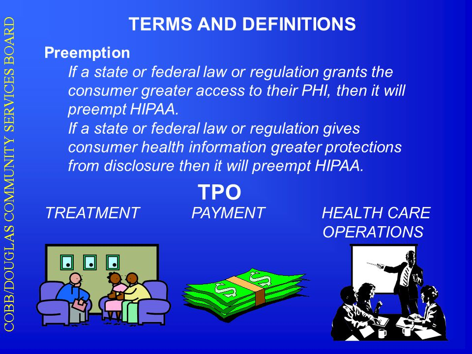 COBB/DOUGLAS COMMUNITY SERVICES BOARD TERMS AND DEFINITIONS Preemption If a state or federal law or regulation grants the consumer greater access to their PHI, then it will preempt HIPAA.
