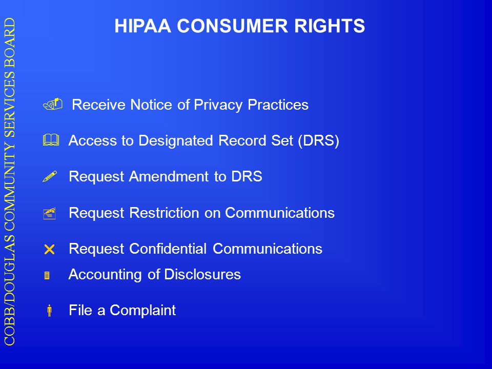 COBB/DOUGLAS COMMUNITY SERVICES BOARD HIPAA CONSUMER RIGHTS  Receive Notice of Privacy Practices  Access to Designated Record Set (DRS)  Request Amendment to DRS  Request Restriction on Communications  Request Confidential Communications  Accounting of Disclosures  File a Complaint