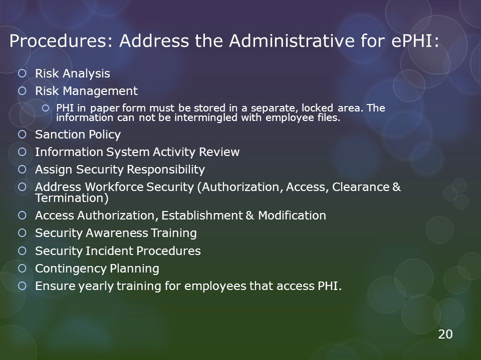 Procedures: Address the Administrative for ePHI:  Risk Analysis  Risk Management  PHI in paper form must be stored in a separate, locked area.