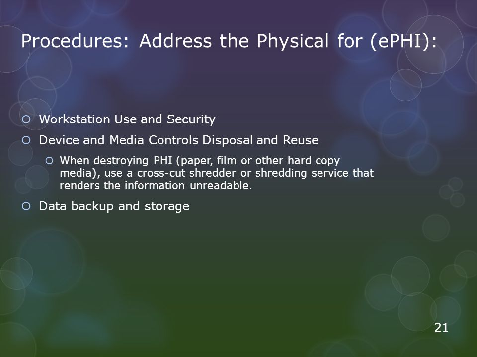 Procedures: Address the Physical for (ePHI):  Workstation Use and Security  Device and Media Controls Disposal and Reuse  When destroying PHI (pape
