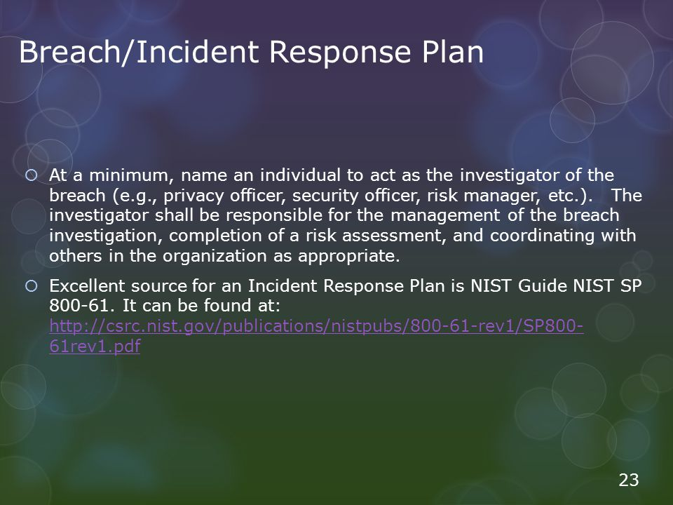 Breach/Incident Response Plan  At a minimum, name an individual to act as the investigator of the breach (e.g., privacy officer, security officer, risk manager, etc.).