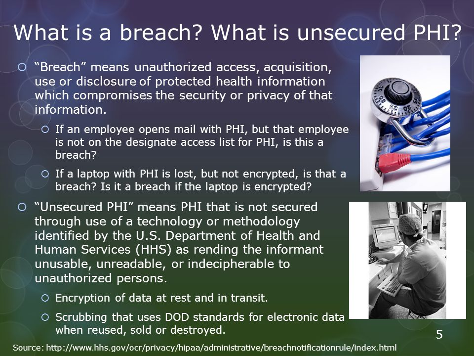 "What is a breach? What is unsecured PHI?  ""Breach"" means unauthorized access, acquisition, use or disclosure of protected health information which co"