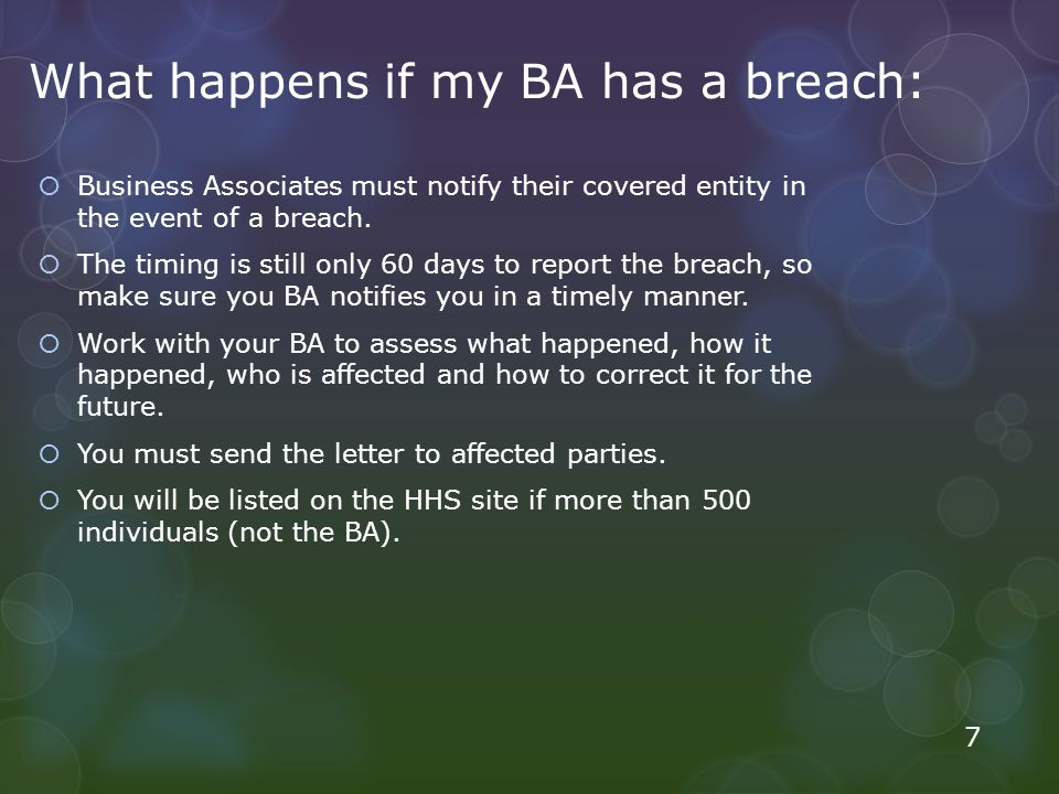 What happens if my BA has a breach:  Business Associates must notify their covered entity in the event of a breach.  The timing is still only 60 day
