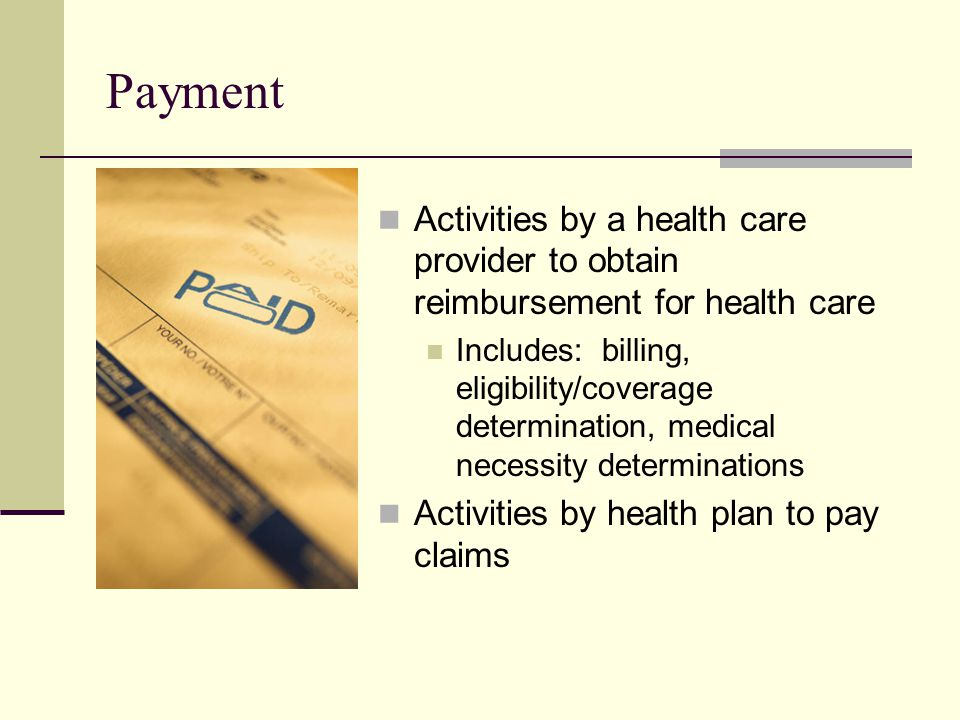 Payment Activities by a health care provider to obtain reimbursement for health care Includes: billing, eligibility/coverage determination, medical necessity determinations Activities by health plan to pay claims