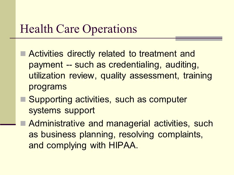 Health Care Operations Activities directly related to treatment and payment -- such as credentialing, auditing, utilization review, quality assessment, training programs Supporting activities, such as computer systems support Administrative and managerial activities, such as business planning, resolving complaints, and complying with HIPAA.