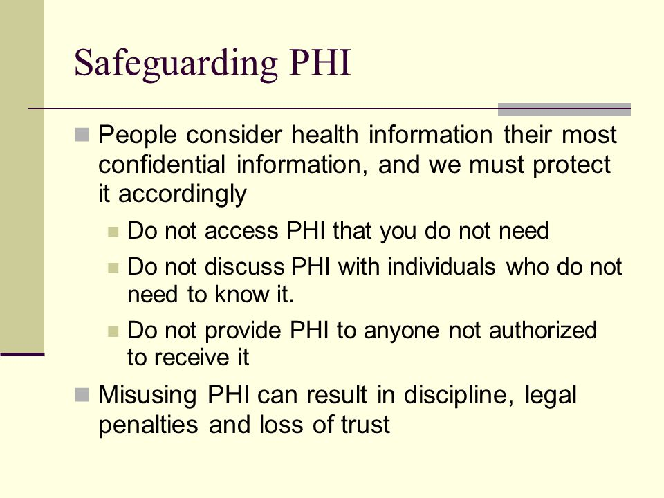 Safeguarding PHI People consider health information their most confidential information, and we must protect it accordingly Do not access PHI that you do not need Do not discuss PHI with individuals who do not need to know it.