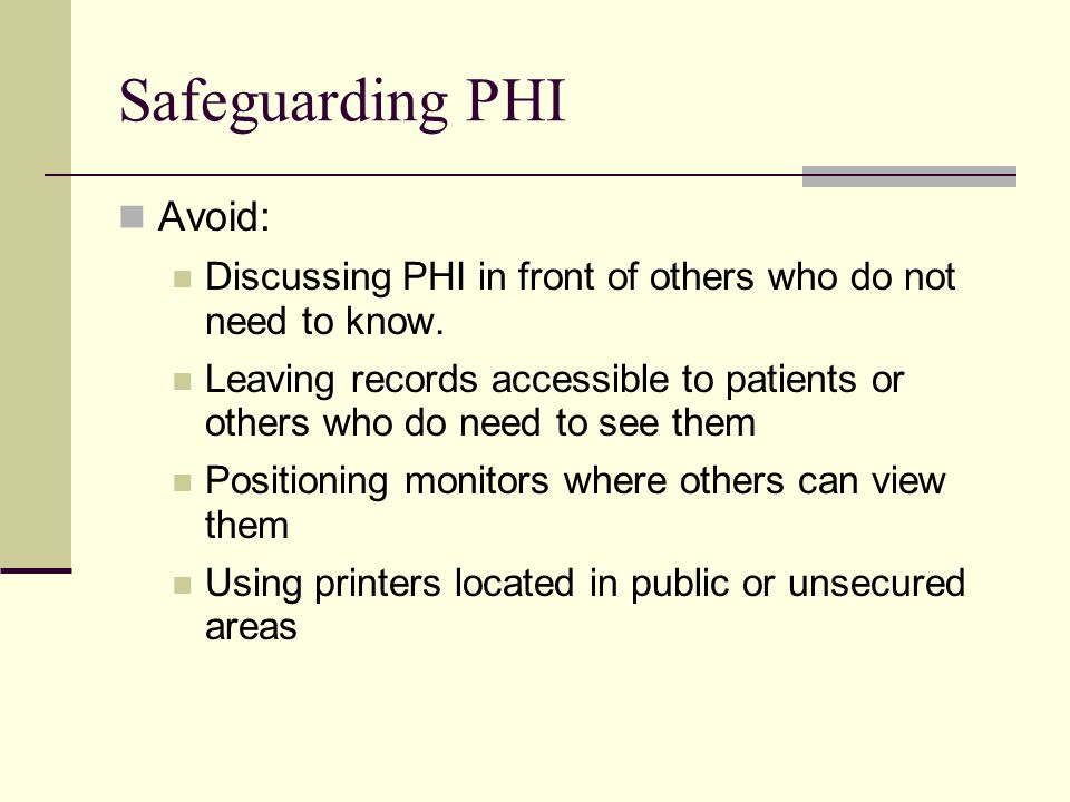 Safeguarding PHI Avoid: Discussing PHI in front of others who do not need to know.
