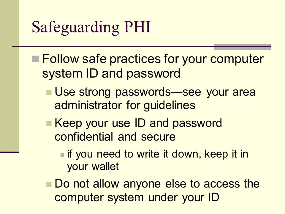 Safeguarding PHI Follow safe practices for your computer system ID and password Use strong passwords—see your area administrator for guidelines Keep your use ID and password confidential and secure if you need to write it down, keep it in your wallet Do not allow anyone else to access the computer system under your ID