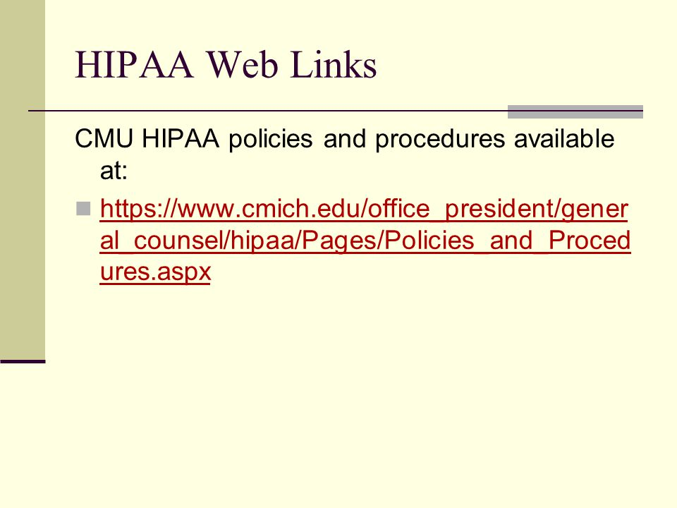 HIPAA Web Links CMU HIPAA policies and procedures available at: https://www.cmich.edu/office_president/gener al_counsel/hipaa/Pages/Policies_and_Proced ures.aspx