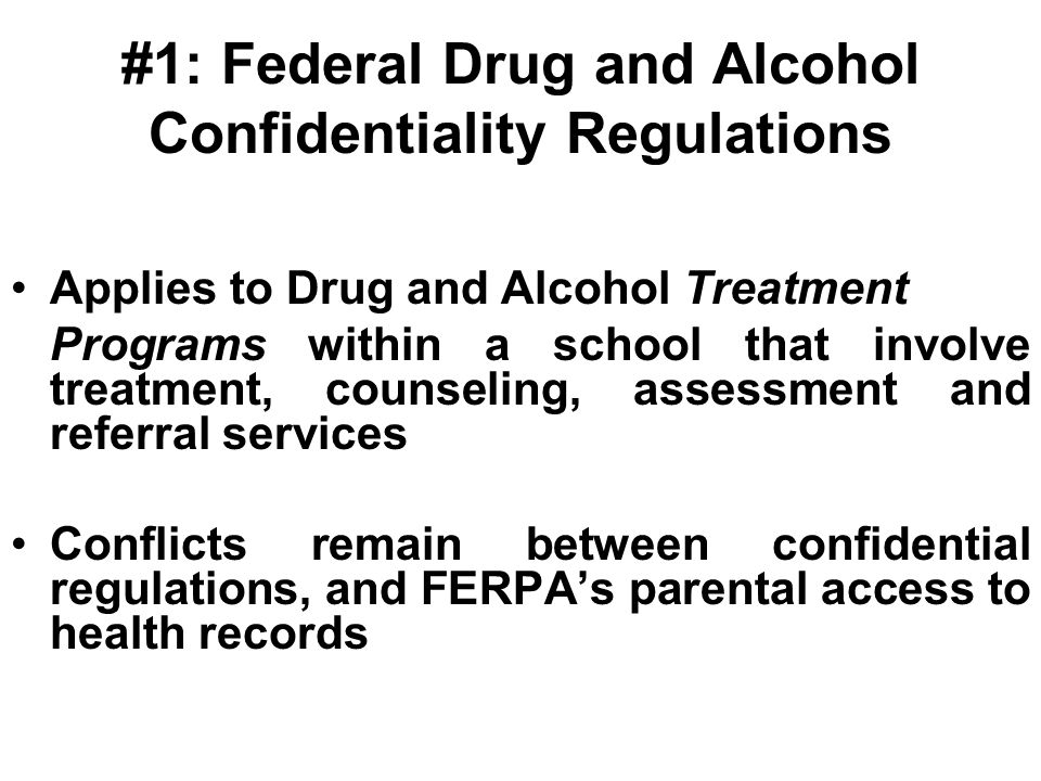 #1: Federal Drug and Alcohol Confidentiality Regulations Applies to Drug and Alcohol Treatment Programs within a school that involve treatment, counseling, assessment and referral services Conflicts remain between confidential regulations, and FERPA's parental access to health records