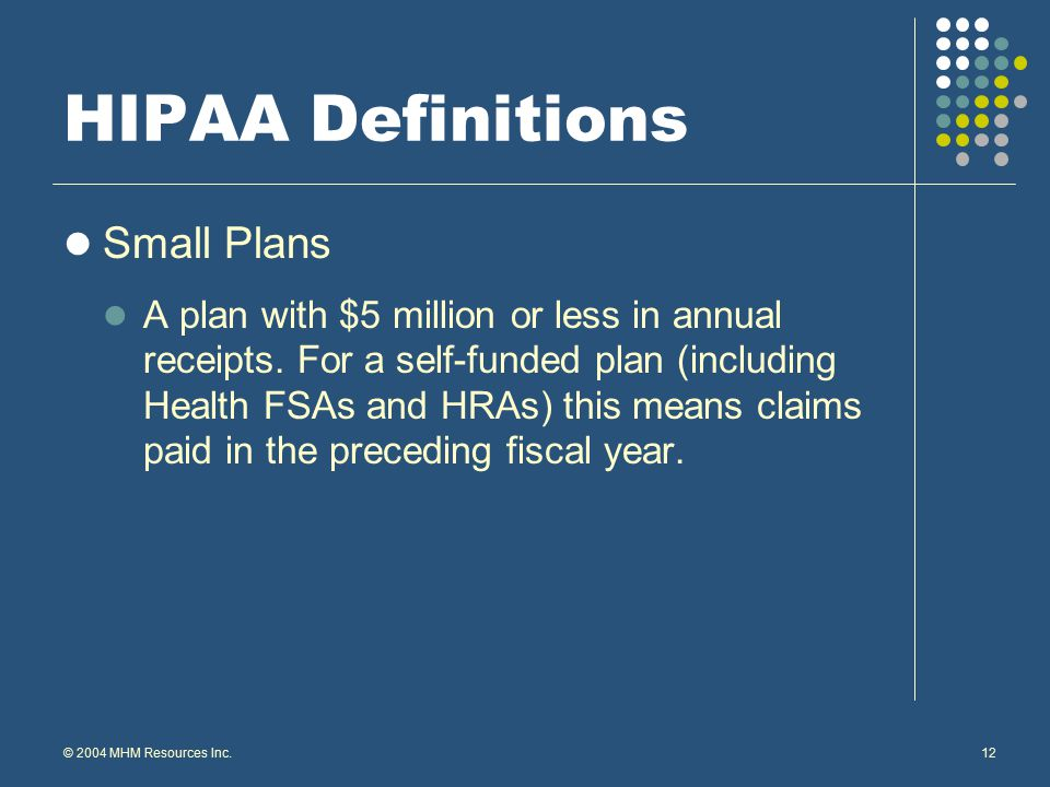© 2004 MHM Resources Inc.12 HIPAA Definitions Small Plans A plan with $5 million or less in annual receipts.