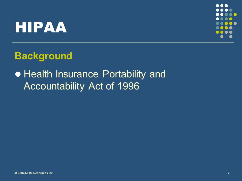 © 2004 MHM Resources Inc.2 HIPAA Background Health Insurance Portability and Accountability Act of 1996