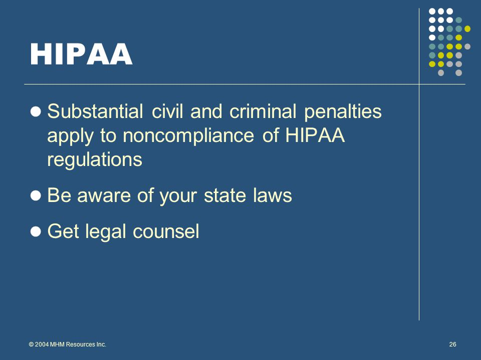 © 2004 MHM Resources Inc.26 HIPAA Substantial civil and criminal penalties apply to noncompliance of HIPAA regulations Be aware of your state laws Get legal counsel