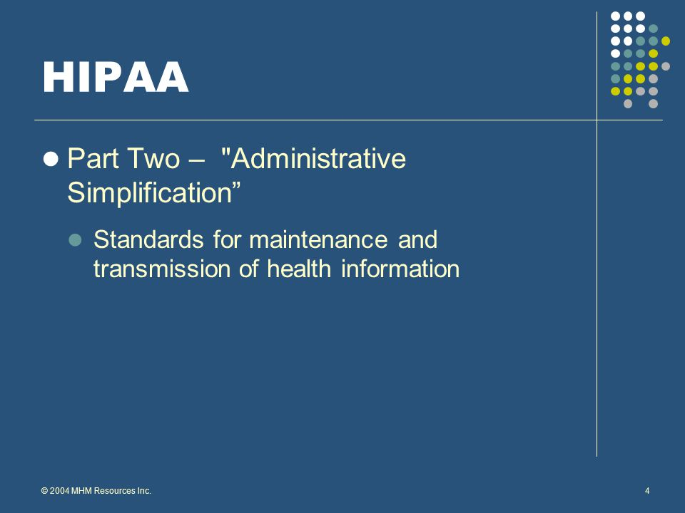 © 2004 MHM Resources Inc.5 HIPAA Part Three – Privacy The privacy regulations govern how individually identifiable medical information must be protected.