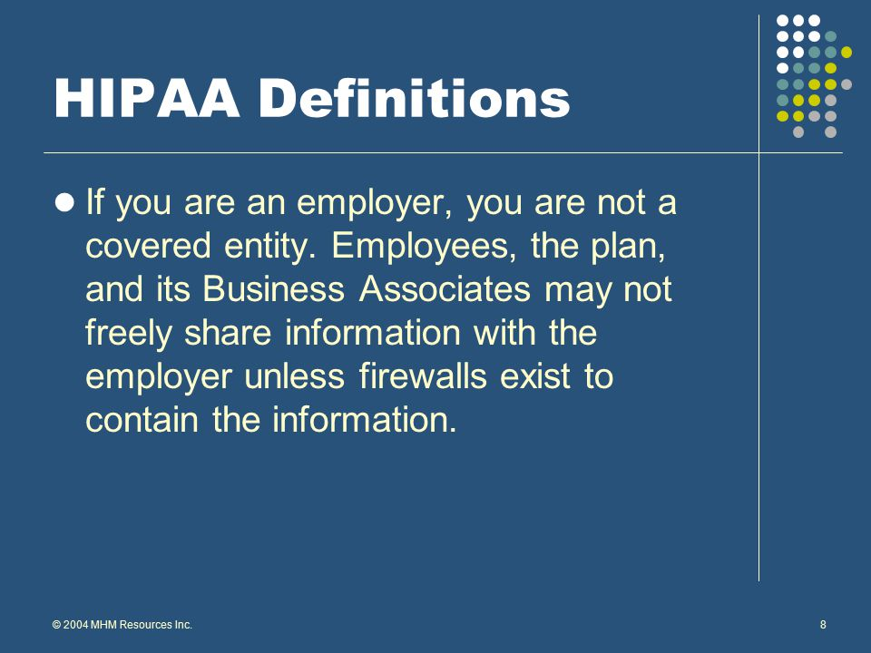 © 2004 MHM Resources Inc.9 HIPAA Definitions Covered Transactions Healthcare or dental claims administration Healthcare eligibility Benefits enrollment and maintenance Payroll deduction and group premium payment Retail pharmacy transactions