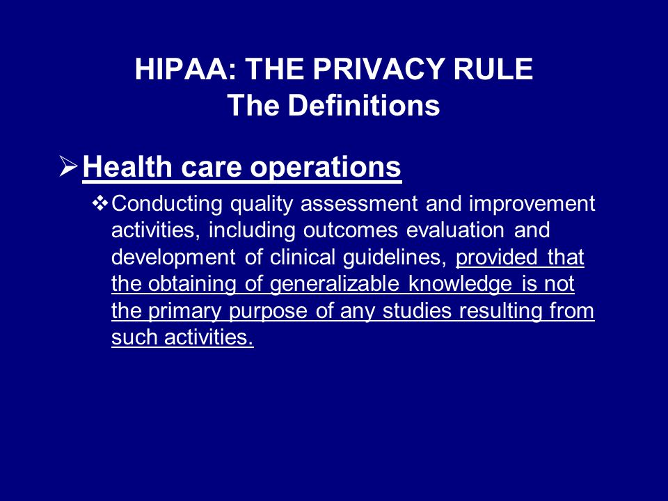 HIPAA: THE PRIVACY RULE The Definitions  Health care operations  Conducting quality assessment and improvement activities, including outcomes evaluation and development of clinical guidelines, provided that the obtaining of generalizable knowledge is not the primary purpose of any studies resulting from such activities.