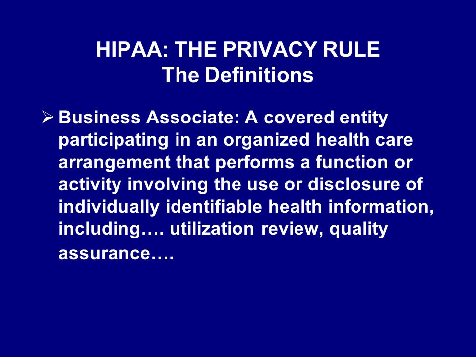 HIPAA: THE PRIVACY RULE The Definitions: IIHI  Individually identifiable health information : Information that is a subset of health information, including demographic information collected from an individual, and:  Relates to the past, present, or future physical or mental health or condition of an individual; the provision of health care to an individual; and Is created or received by a health care provider, health plan, employer, or health care clearinghouse; and That identifies the individual; or With respect to which there is a reasonable basis to believe the information can be used to identify the individual.