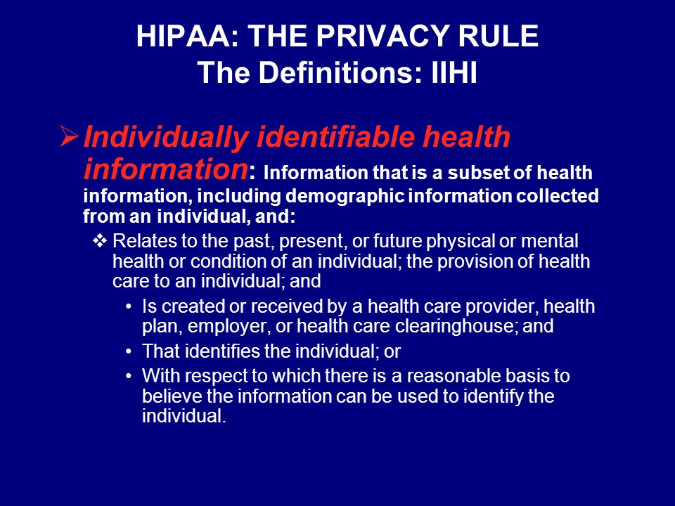 HIPAA: THE PRIVACY RULE The Definitions: PHI  Protected health information (PHI): Individually identifiable health information that is:  Transmitted by electronic media;  Maintained in any medium described in the definition of electronic media; or  Transmitted or maintained in any other form or medium.
