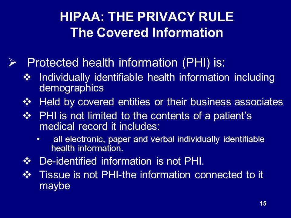 15 HIPAA: THE PRIVACY RULE The Covered Information  Protected health information (PHI) is:  Individually identifiable health information including demographics  Held by covered entities or their business associates  PHI is not limited to the contents of a patient's medical record it includes: all electronic, paper and verbal individually identifiable health information.