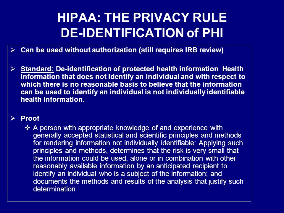 HIPAA: THE PRIVACY RULE DE-IDENTIFICATION of PHI  Can be used without authorization (still requires IRB review)  Standard: De-identification of protected health information.