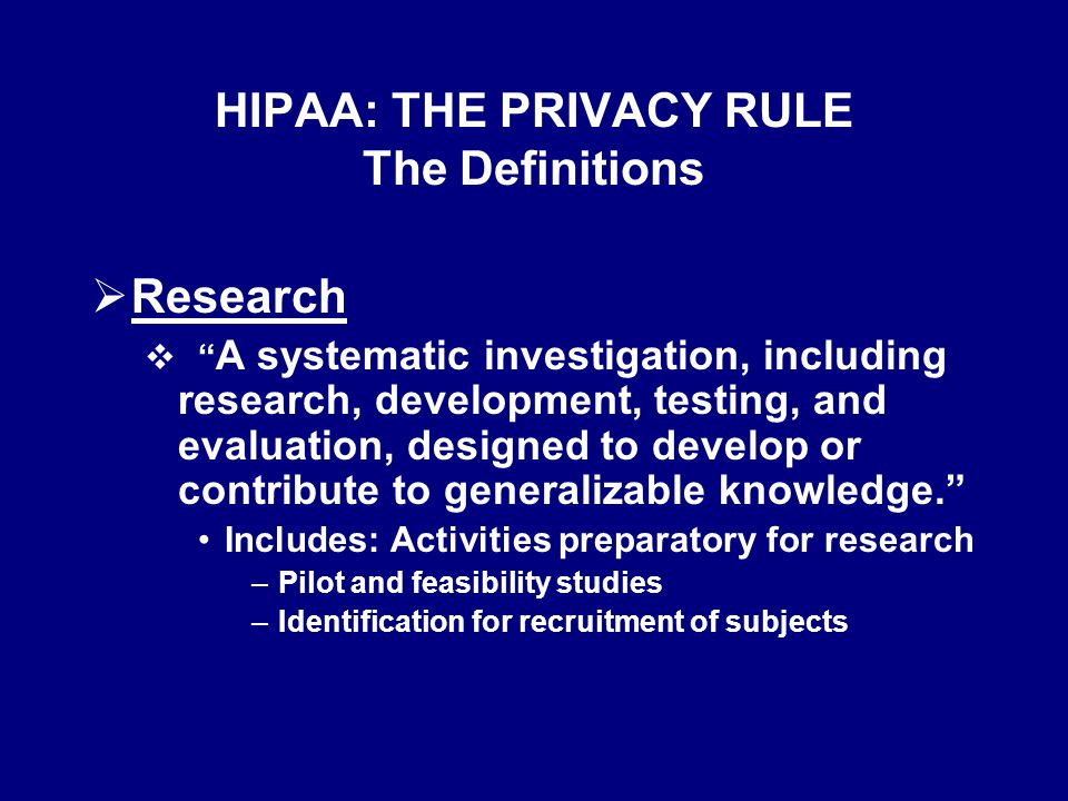 HIPAA: THE PRIVACY RULE The Definitions Permitted and Required Uses and Disclosures of PHI that May Be Made Without Consent, Authorization or Opportunity to Object  RESEARCH--Availability of PHI by waiver by IRB or Privacy Board: in limited cases to researchers when their research has been determined to not adversely affect privacy rights, such as research in which personally identifying information will not be disclosed by the researcher.