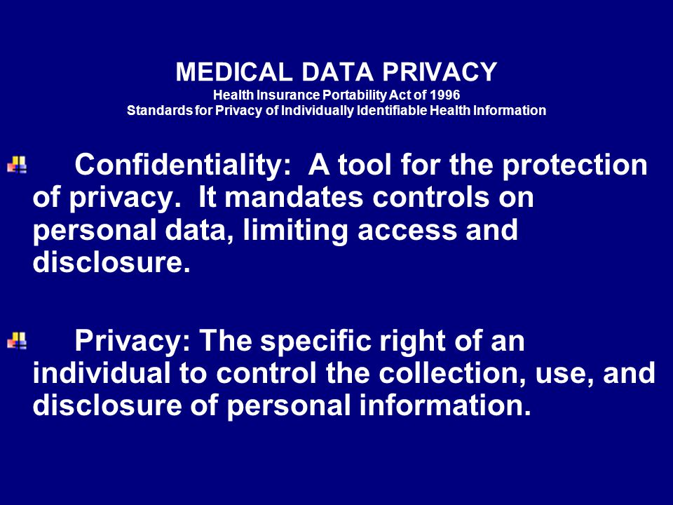 MEDICAL DATA PRIVACY Health Insurance Portability Act of 1996 Standards for Privacy of Individually Identifiable Health Information Confidentiality: A tool for the protection of privacy.