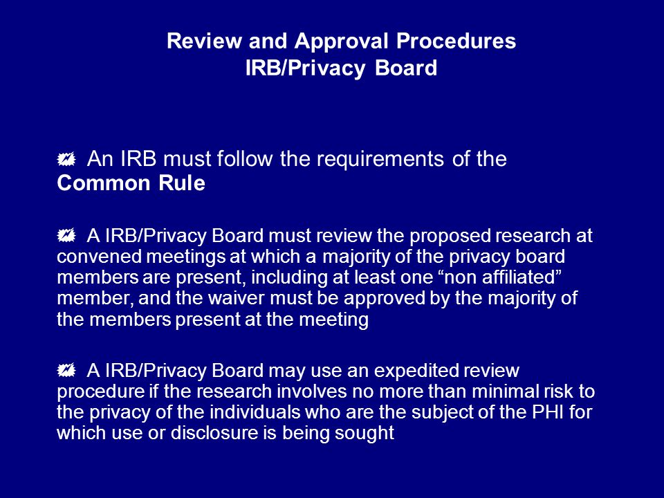 Review and Approval Procedures IRB/Privacy Board  An IRB must follow the requirements of the Common Rule  A IRB/Privacy Board must review the proposed research at convened meetings at which a majority of the privacy board members are present, including at least one non affiliated member, and the waiver must be approved by the majority of the members present at the meeting  A IRB/Privacy Board may use an expedited review procedure if the research involves no more than minimal risk to the privacy of the individuals who are the subject of the PHI for which use or disclosure is being sought