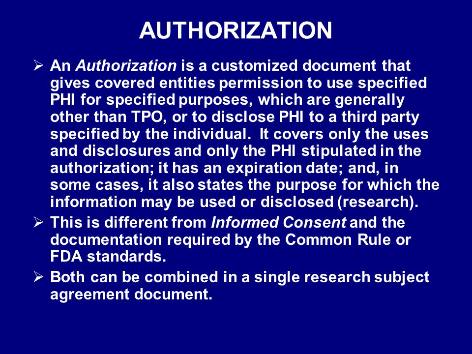 AUTHORIZATION  An Authorization is a customized document that gives covered entities permission to use specified PHI for specified purposes, which are generally other than TPO, or to disclose PHI to a third party specified by the individual.