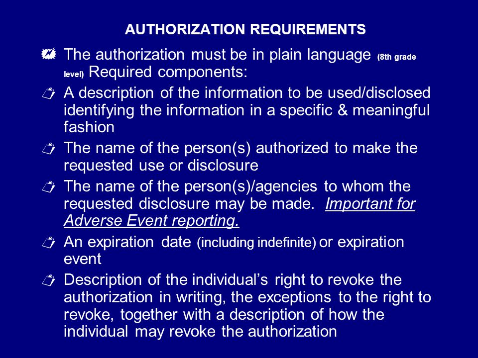 AUTHORIZATION REQUIREMENTS  The authorization must be in plain language (8th grade level) Required components:  A description of the information to be used/disclosed identifying the information in a specific & meaningful fashion  The name of the person(s) authorized to make the requested use or disclosure  The name of the person(s)/agencies to whom the requested disclosure may be made.