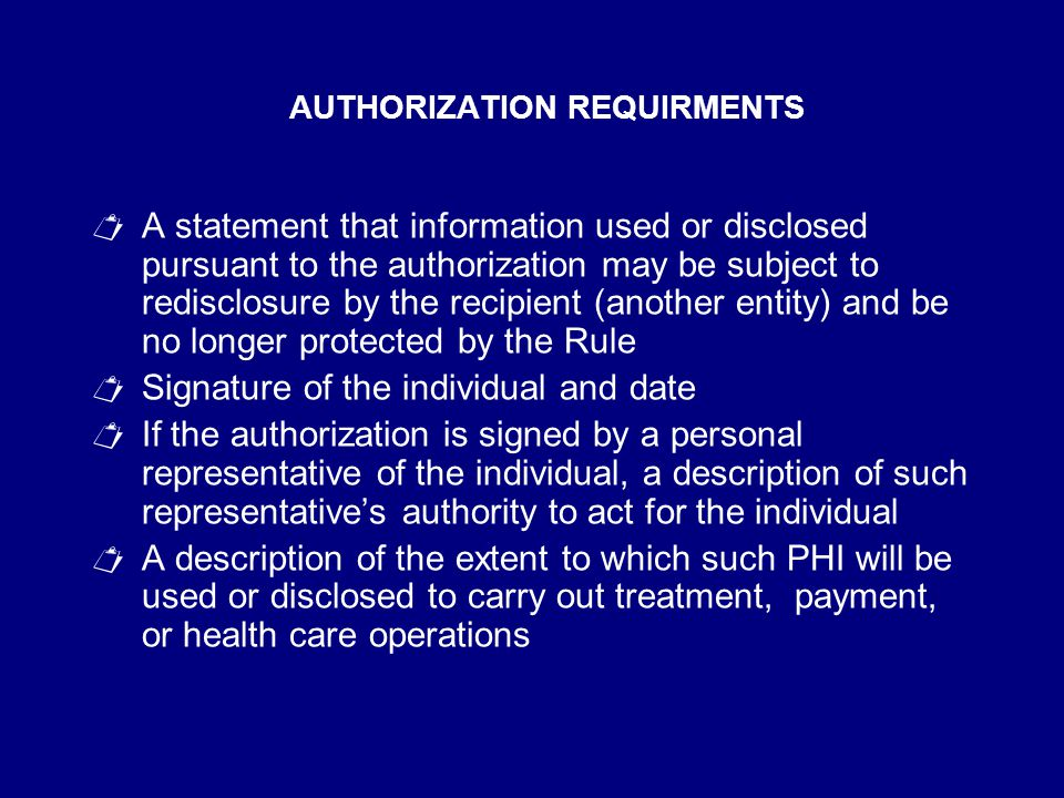 AUTHORIZATION REQUIRMENTS  A statement that information used or disclosed pursuant to the authorization may be subject to redisclosure by the recipient (another entity) and be no longer protected by the Rule  Signature of the individual and date  If the authorization is signed by a personal representative of the individual, a description of such representative's authority to act for the individual  A description of the extent to which such PHI will be used or disclosed to carry out treatment, payment, or health care operations
