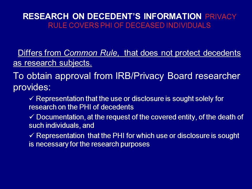 RESEARCH ON DECEDENT'S INFORMATION PRIVACY RULE COVERS PHI OF DECEASED INDIVIDUALS Differs from Common Rule, that does not protect decedents as research subjects.