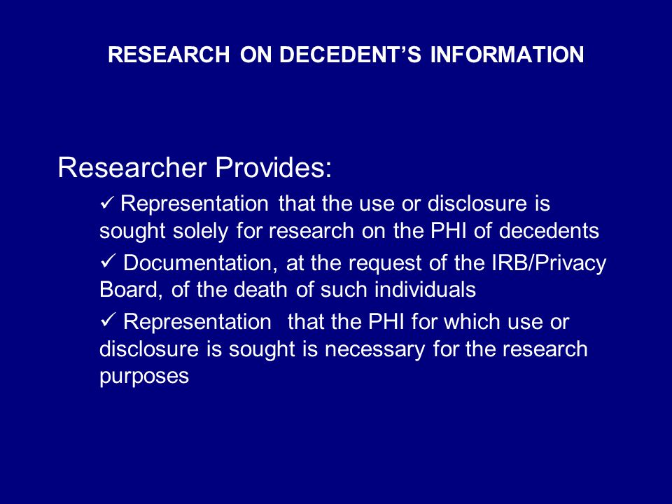 RESEARCH ON DECEDENT'S INFORMATION Researcher Provides: Representation that the use or disclosure is sought solely for research on the PHI of decedents Documentation, at the request of the IRB/Privacy Board, of the death of such individuals Representation that the PHI for which use or disclosure is sought is necessary for the research purposes
