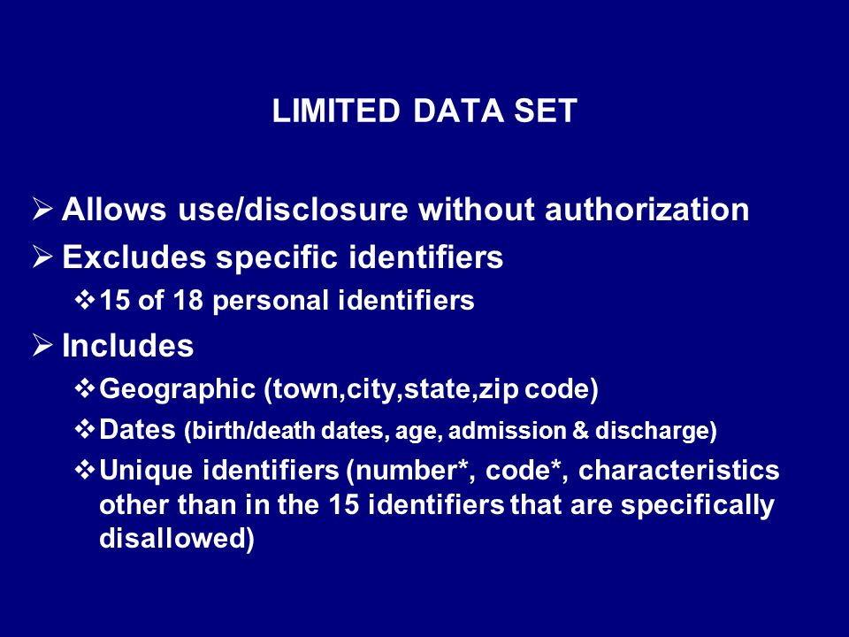 LIMITED DATA SET  Allows use/disclosure without authorization  Excludes specific identifiers  15 of 18 personal identifiers  Includes  Geographic (town,city,state,zip code)  Dates (birth/death dates, age, admission & discharge)  Unique identifiers (number*, code*, characteristics other than in the 15 identifiers that are specifically disallowed)