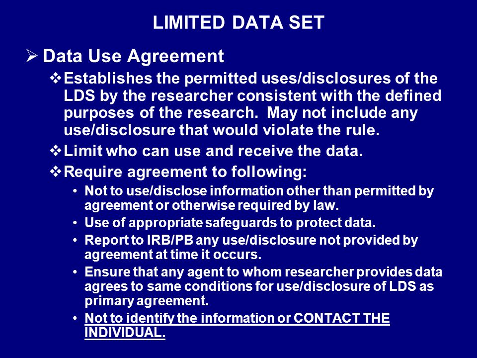 LIMITED DATA SET  Data Use Agreement  Establishes the permitted uses/disclosures of the LDS by the researcher consistent with the defined purposes of the research.
