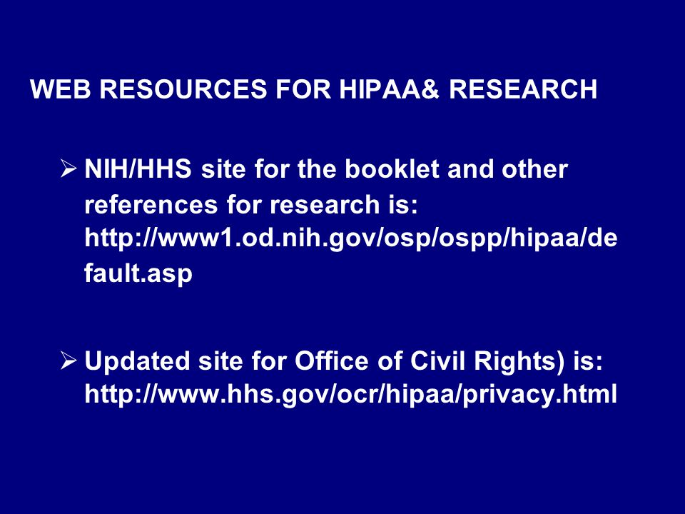 WEB RESOURCES FOR HIPAA& RESEARCH  NIH/HHS site for the booklet and other references for research is: http://www1.od.nih.gov/osp/ospp/hipaa/de fault.asp  Updated site for Office of Civil Rights) is: http://www.hhs.gov/ocr/hipaa/privacy.html