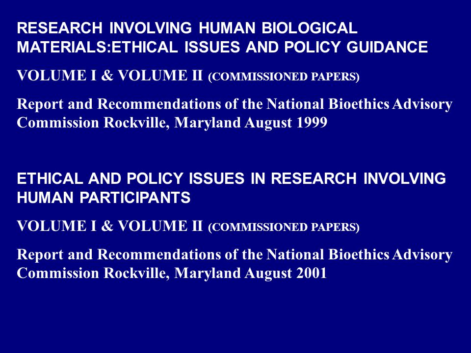 NATIONAL BIOETHICS ADVISORY COMMISSION (NBAC ETHICAL AND POLICY ISSUES IN RESEARCH INVOLVING HUMAN PARTICIPANTS May 18, 2001 Recommendation 3.3: A unified, comprehensive federal policy embodied in a single set of regulations and guidance should be created that would apply to all types of research involving human participants (see Recommendation 3.2).