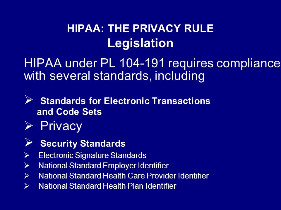 HIPAA: THE PRIVACY RULE Legislation HIPAA under PL 104-191 requires compliance with several standards, including  Standards for Electronic Transactions and Code Sets  Privacy  Security Standards  Electronic Signature Standards  National Standard Employer Identifier  National Standard Health Care Provider Identifier  National Standard Health Plan Identifier