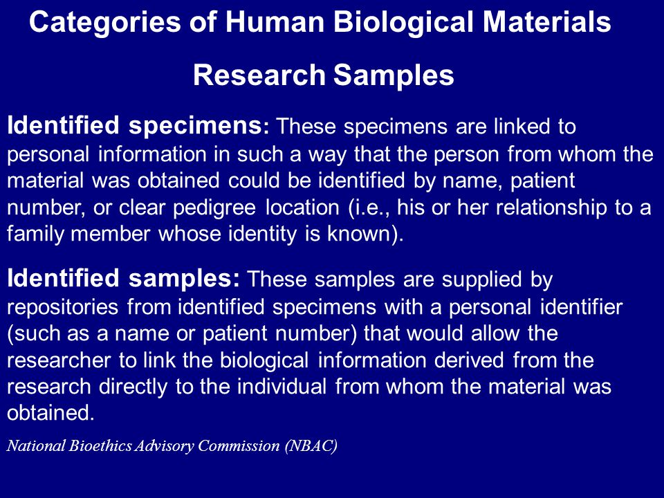Categories of Human Biological Materials Research Samples Identified specimens : These specimens are linked to personal information in such a way that the person from whom the material was obtained could be identified by name, patient number, or clear pedigree location (i.e., his or her relationship to a family member whose identity is known).