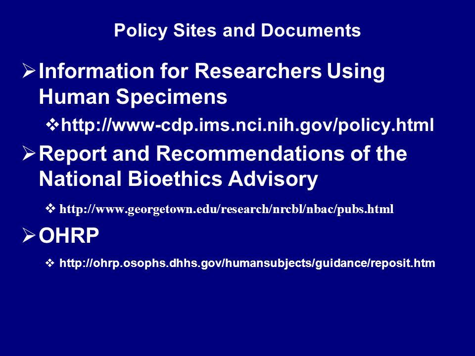 Policy Sites and Documents  Information for Researchers Using Human Specimens  http://www-cdp.ims.nci.nih.gov/policy.html  Report and Recommendations of the National Bioethics Advisory  http://www.georgetown.edu/research/nrcbl/nbac/pubs.html  OHRP  http://ohrp.osophs.dhhs.gov/humansubjects/guidance/reposit.htm