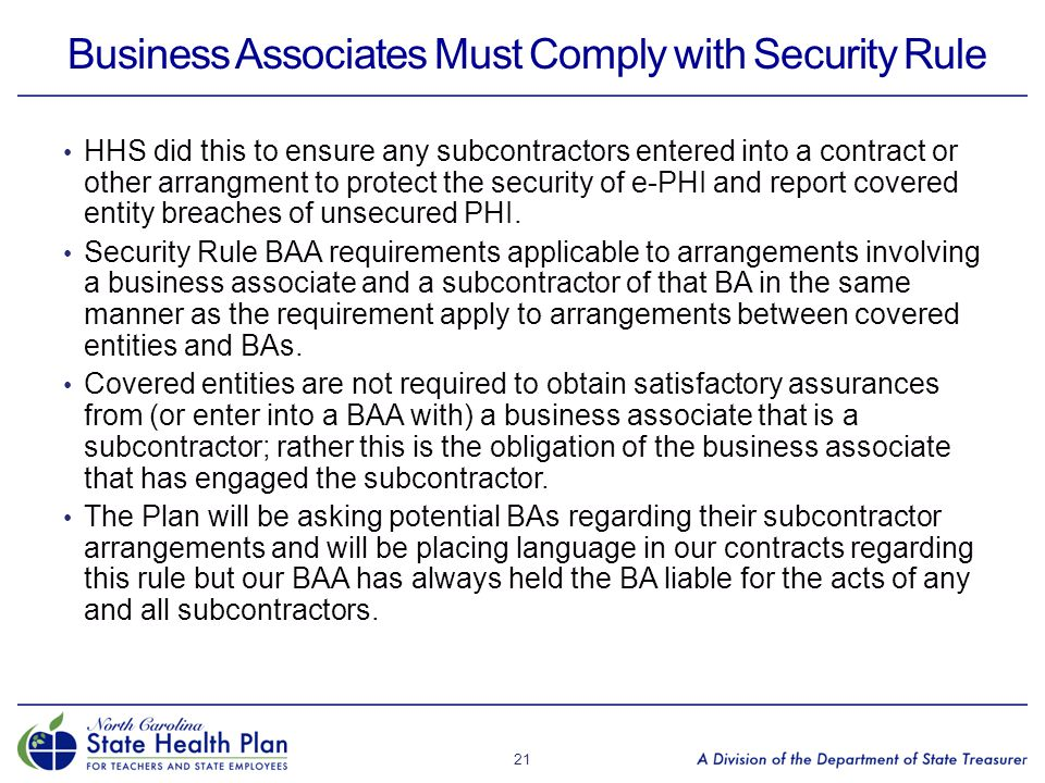 Business Associates Must Comply with Security Rule HHS did this to ensure any subcontractors entered into a contract or other arrangment to protect th