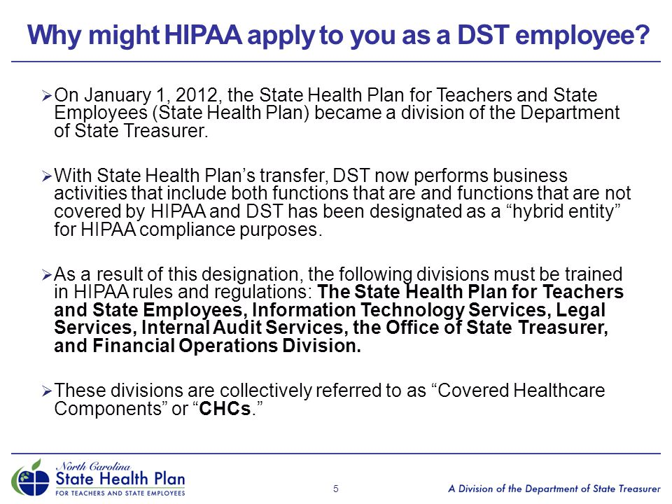 Why might HIPAA apply to you as a DST employee?  On January 1, 2012, the State Health Plan for Teachers and State Employees (State Health Plan) becam
