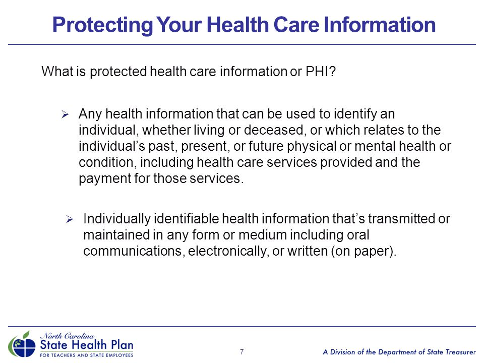 Protecting Your Health Care Information What is protected health care information or PHI?  Any health information that can be used to identify an ind