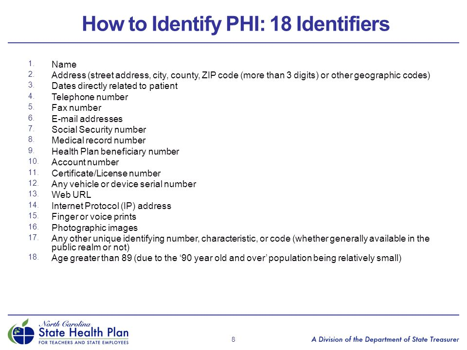How to Identify PHI: 18 Identifiers 1. Name 2. Address (street address, city, county, ZIP code (more than 3 digits) or other geographic codes) 3. Date
