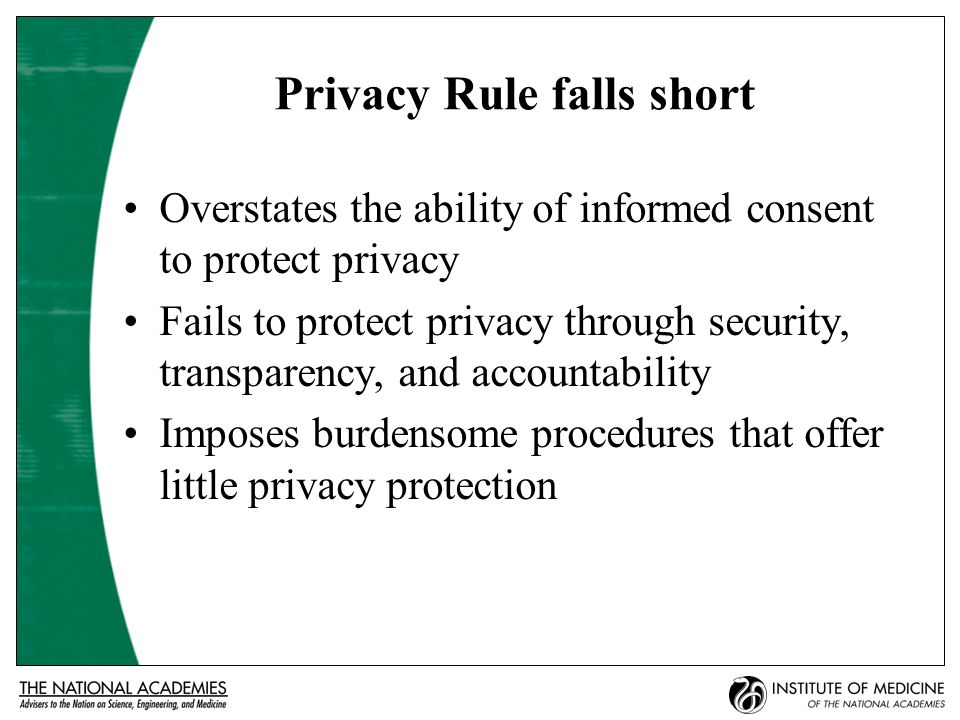 Privacy Rule falls short Overstates the ability of informed consent to protect privacy Fails to protect privacy through security, transparency, and accountability Imposes burdensome procedures that offer little privacy protection