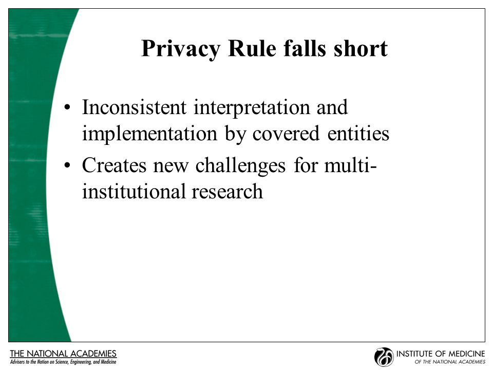 Privacy Rule falls short Inconsistent interpretation and implementation by covered entities Creates new challenges for multi- institutional research