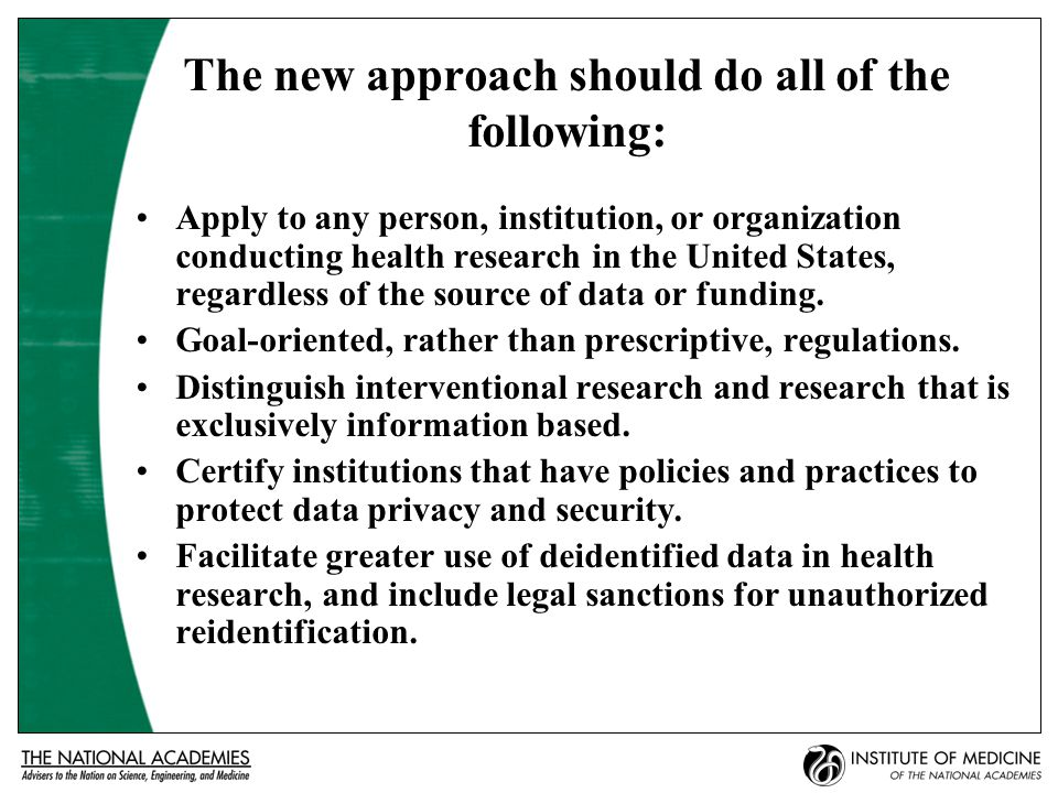 The new approach should do all of the following: Apply to any person, institution, or organization conducting health research in the United States, regardless of the source of data or funding.