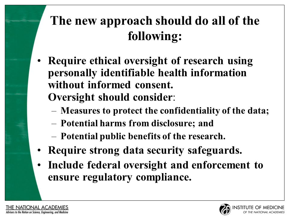 The new approach should do all of the following: Require ethical oversight of research using personally identifiable health information without informed consent.
