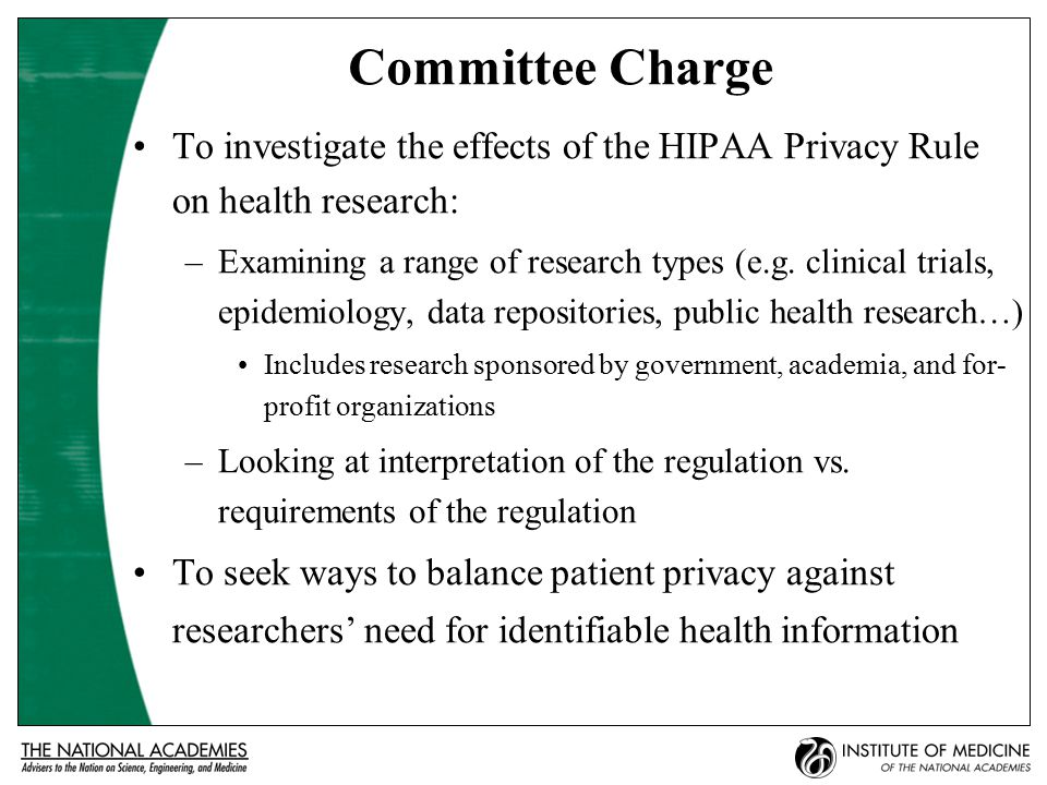 Committee Charge To investigate the effects of the HIPAA Privacy Rule on health research: –Examining a range of research types (e.g.