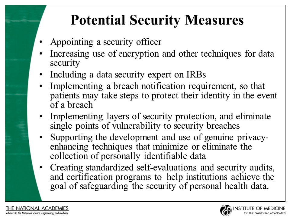 Potential Security Measures Appointing a security officer Increasing use of encryption and other techniques for data security Including a data security expert on IRBs Implementing a breach notification requirement, so that patients may take steps to protect their identity in the event of a breach Implementing layers of security protection, and eliminate single points of vulnerability to security breaches Supporting the development and use of genuine privacy- enhancing techniques that minimize or eliminate the collection of personally identifiable data Creating standardized self-evaluations and security audits, and certification programs to help institutions achieve the goal of safeguarding the security of personal health data.