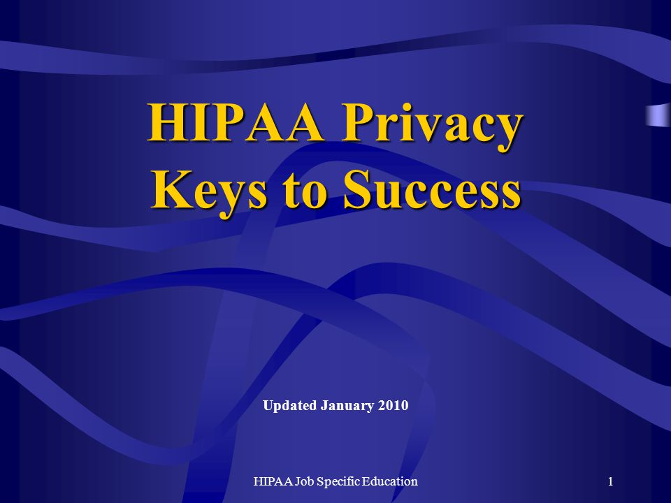 HIPAA Job Specific Education1 HIPAA Privacy Keys to Success Updated January 2010